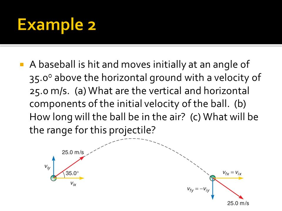  A baseball is hit and moves initially at an angle of 35.0 o above the horizontal ground with a velocity of 25.0 m/s.