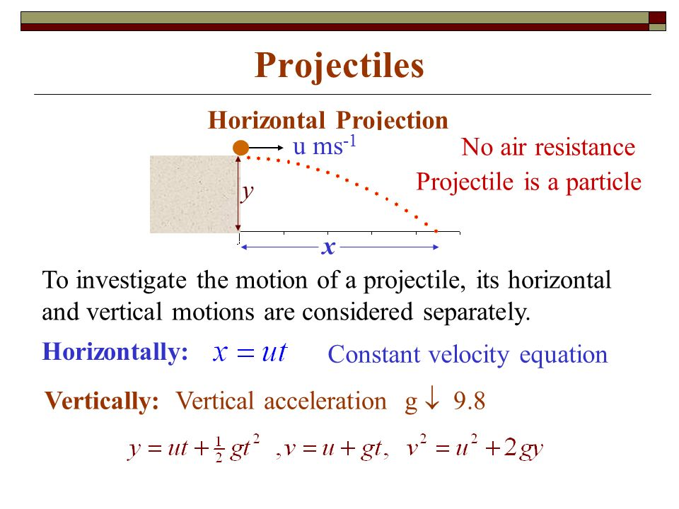 Projectiles Horizontal Projection Horizontally: Vertically: Vertical acceleration g  9.8 To investigate the motion of a projectile, its horizontal and vertical motions are considered separately.