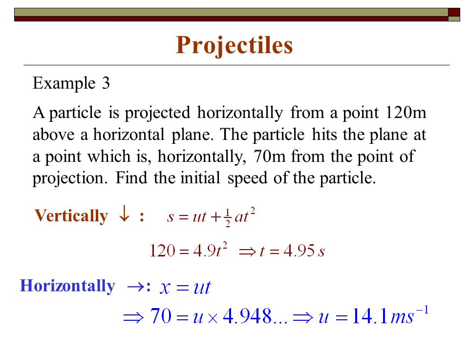 Projectiles Horizontally  : Vertically  : A particle is projected horizontally from a point 120m above a horizontal plane.
