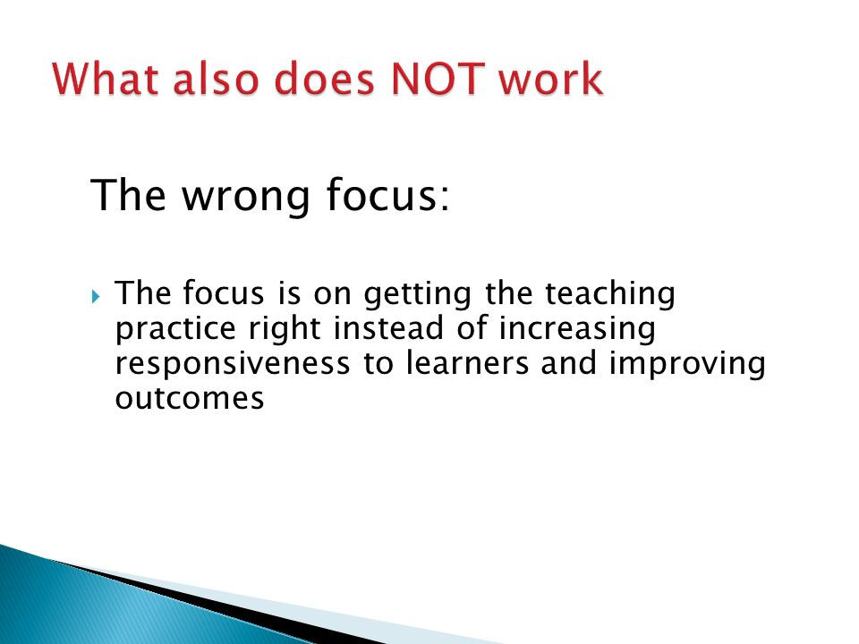 The wrong focus:  The focus is on getting the teaching practice right instead of increasing responsiveness to learners and improving outcomes