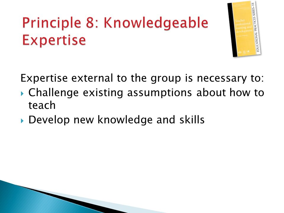 Expertise external to the group is necessary to:  Challenge existing assumptions about how to teach  Develop new knowledge and skills