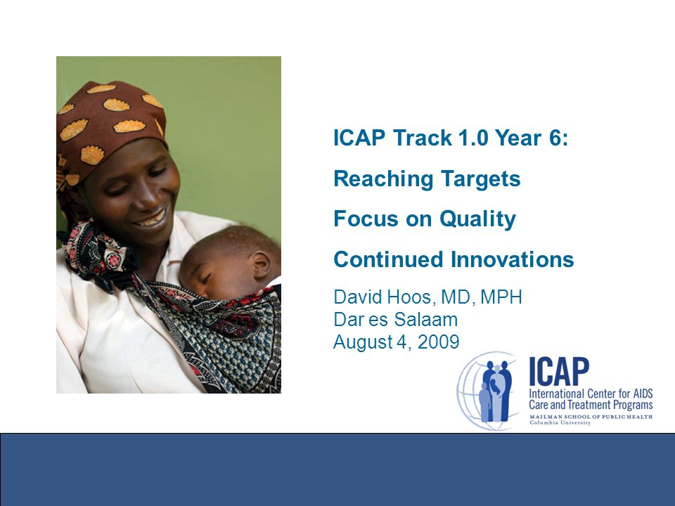 ICAP Track 1.0 Year 6: Reaching Targets Focus on Quality Continued Innovations David Hoos, MD, MPH Dar es Salaam August 4, 2009