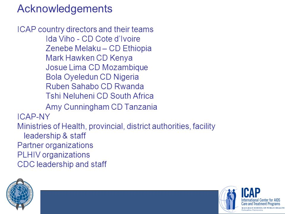 Acknowledgements ICAP country directors and their teams Ida Viho - CD Cote d'Ivoire Zenebe Melaku – CD Ethiopia Mark Hawken CD Kenya Josue Lima CD Mozambique Bola Oyeledun CD Nigeria Ruben Sahabo CD Rwanda Tshi Neluheni CD South Africa Amy Cunningham CD Tanzania ICAP-NY Ministries of Health, provincial, district authorities, facility leadership & staff Partner organizations PLHIV organizations CDC leadership and staff