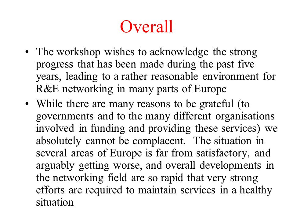 Overall The workshop wishes to acknowledge the strong progress that has been made during the past five years, leading to a rather reasonable environment for R&E networking in many parts of Europe While there are many reasons to be grateful (to governments and to the many different organisations involved in funding and providing these services) we absolutely cannot be complacent.