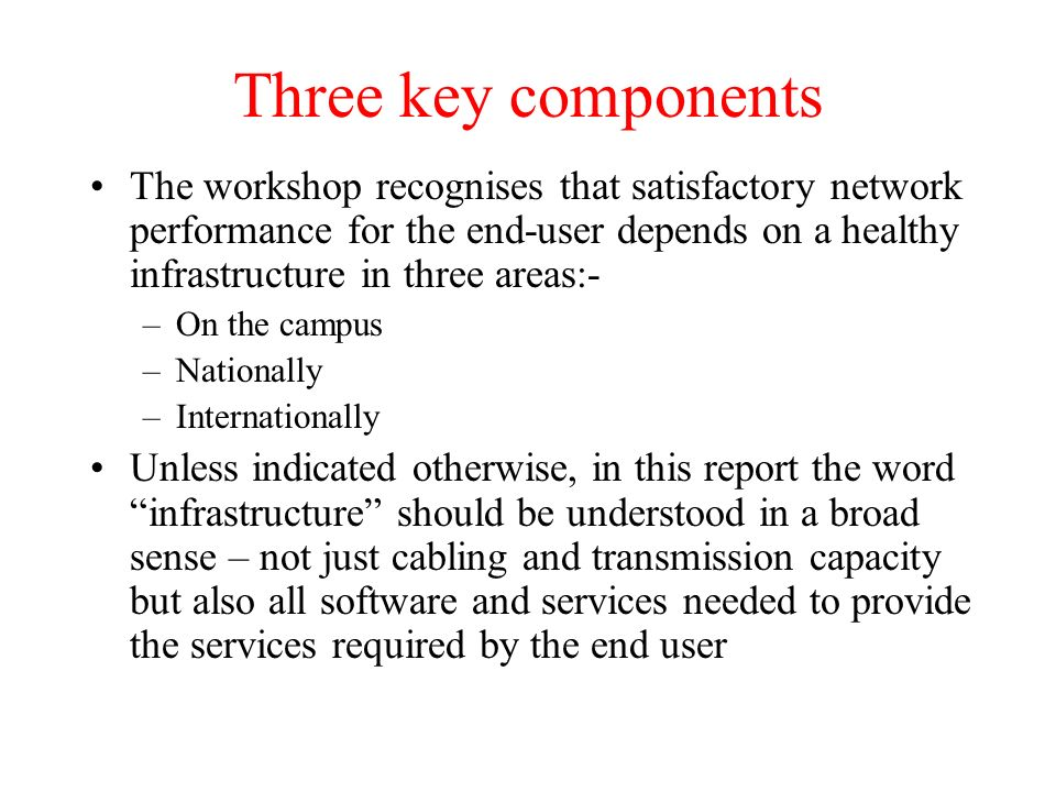 Three key components The workshop recognises that satisfactory network performance for the end-user depends on a healthy infrastructure in three areas:- –On the campus –Nationally –Internationally Unless indicated otherwise, in this report the word infrastructure should be understood in a broad sense – not just cabling and transmission capacity but also all software and services needed to provide the services required by the end user