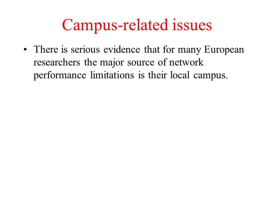 Campus-related issues There is serious evidence that for many European researchers the major source of network performance limitations is their local campus.