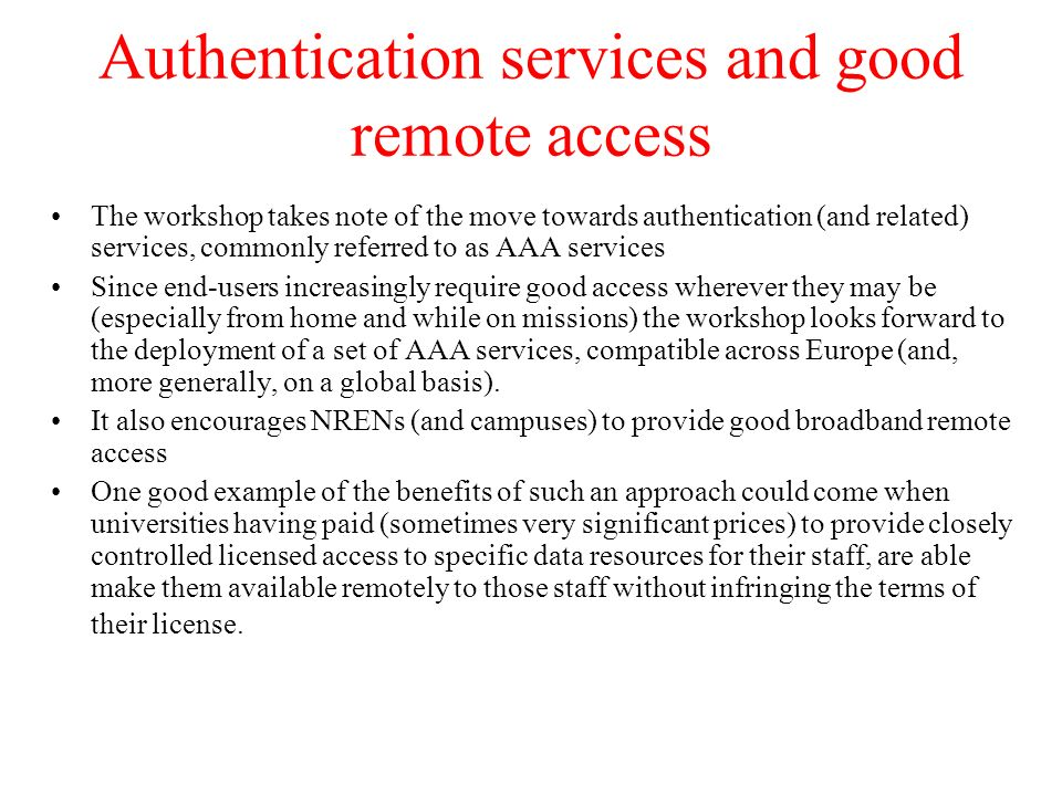Authentication services and good remote access The workshop takes note of the move towards authentication (and related) services, commonly referred to as AAA services Since end-users increasingly require good access wherever they may be (especially from home and while on missions) the workshop looks forward to the deployment of a set of AAA services, compatible across Europe (and, more generally, on a global basis).