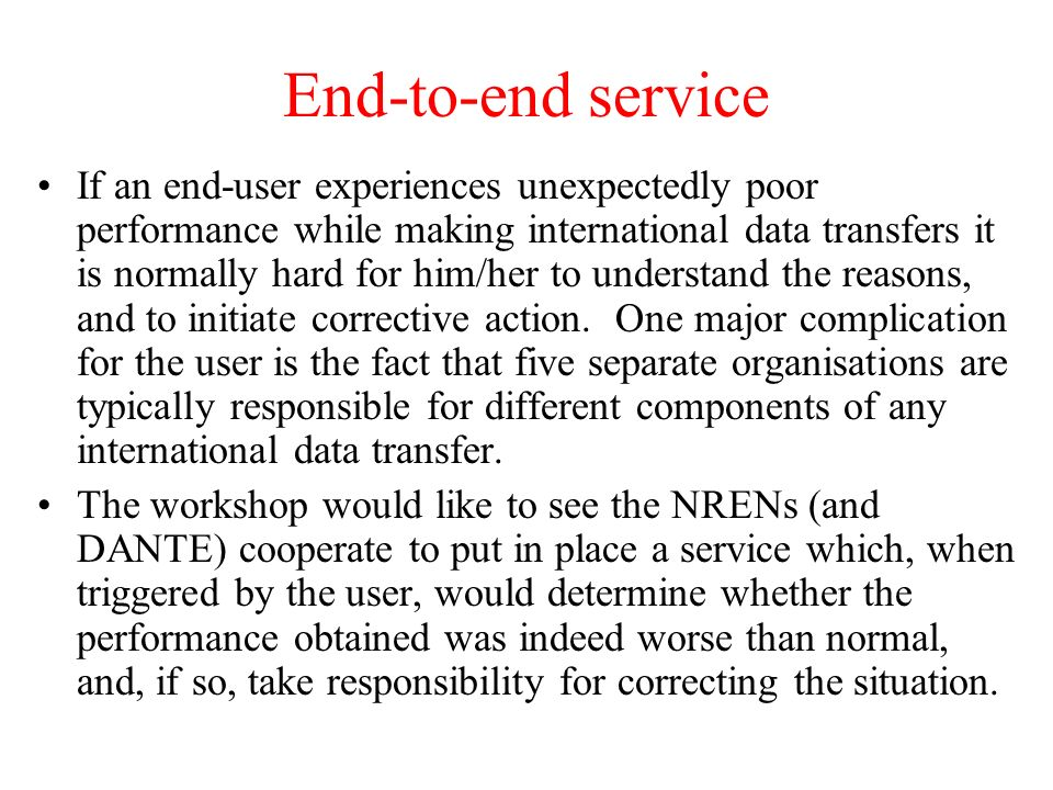 End-to-end service If an end-user experiences unexpectedly poor performance while making international data transfers it is normally hard for him/her to understand the reasons, and to initiate corrective action.