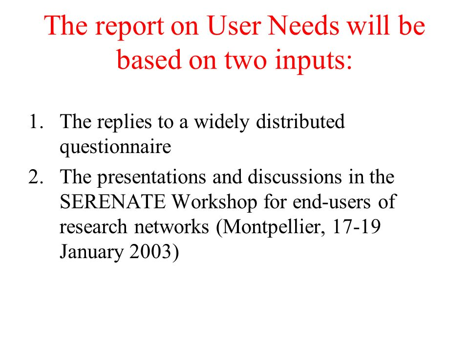 The report on User Needs will be based on two inputs: 1.The replies to a widely distributed questionnaire 2.The presentations and discussions in the SERENATE Workshop for end-users of research networks (Montpellier, 17-19 January 2003)