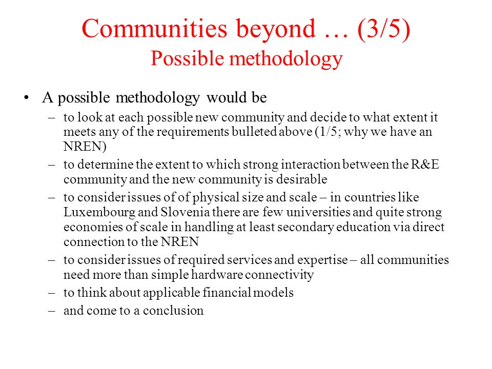 Communities beyond … (3/5) Possible methodology A possible methodology would be –to look at each possible new community and decide to what extent it meets any of the requirements bulleted above (1/5; why we have an NREN) –to determine the extent to which strong interaction between the R&E community and the new community is desirable –to consider issues of of physical size and scale – in countries like Luxembourg and Slovenia there are few universities and quite strong economies of scale in handling at least secondary education via direct connection to the NREN –to consider issues of required services and expertise – all communities need more than simple hardware connectivity –to think about applicable financial models –and come to a conclusion