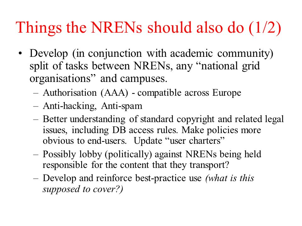 Things the NRENs should also do (1/2) Develop (in conjunction with academic community) split of tasks between NRENs, any national grid organisations and campuses.