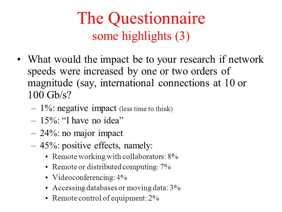 The Questionnaire some highlights (3) What would the impact be to your research if network speeds were increased by one or two orders of magnitude (say, international connections at 10 or 100 Gb/s.
