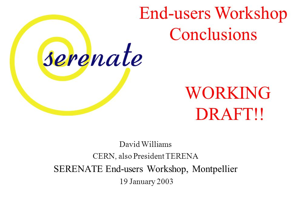 David Williams CERN, also President TERENA SERENATE End-users Workshop, Montpellier 19 January 2003 End-users Workshop Conclusions WORKING DRAFT!!