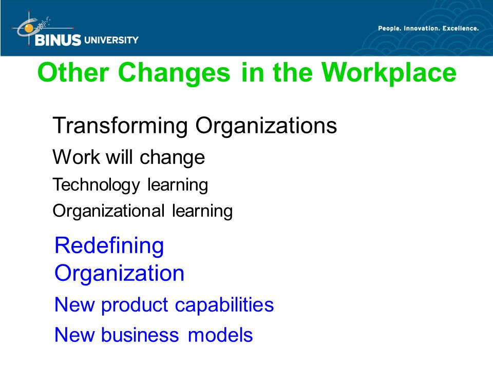 Other Changes in the Workplace Transforming Organizations Work will change Technology learning Organizational learning Redefining Organization New product capabilities New business models