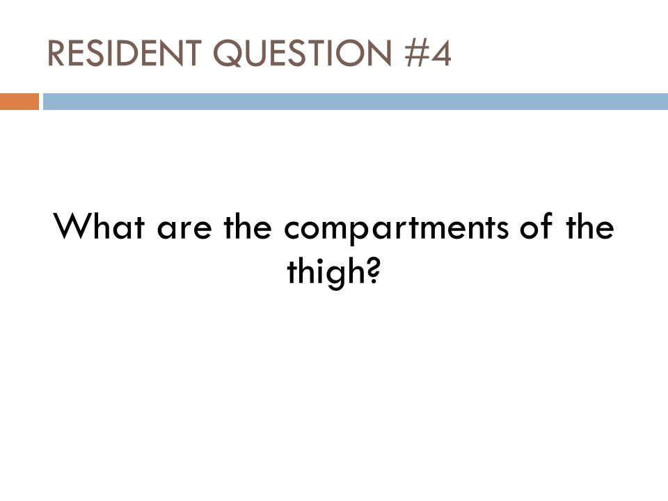 RESIDENT QUESTION #4 What are the compartments of the thigh