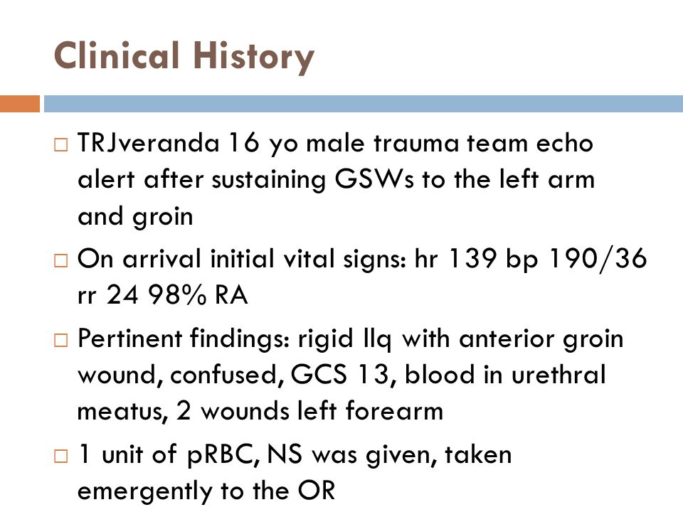 Clinical History  TRJveranda 16 yo male trauma team echo alert after sustaining GSWs to the left arm and groin  On arrival initial vital signs: hr 139 bp 190/36 rr 24 98% RA  Pertinent findings: rigid llq with anterior groin wound, confused, GCS 13, blood in urethral meatus, 2 wounds left forearm  1 unit of pRBC, NS was given, taken emergently to the OR