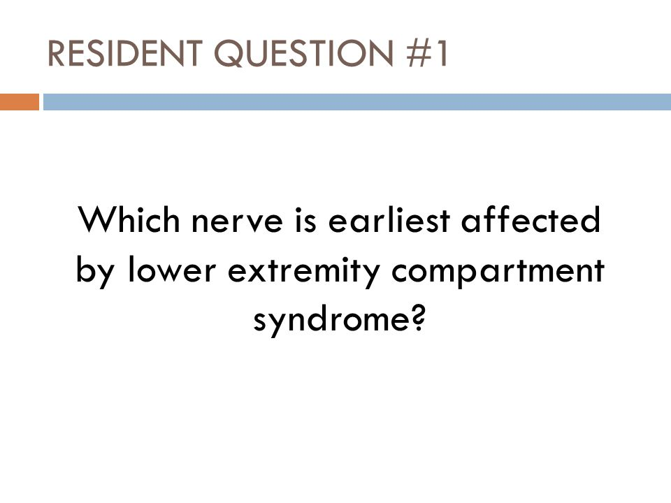 RESIDENT QUESTION #1 Which nerve is earliest affected by lower extremity compartment syndrome