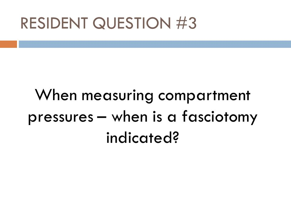 RESIDENT QUESTION #3 When measuring compartment pressures – when is a fasciotomy indicated