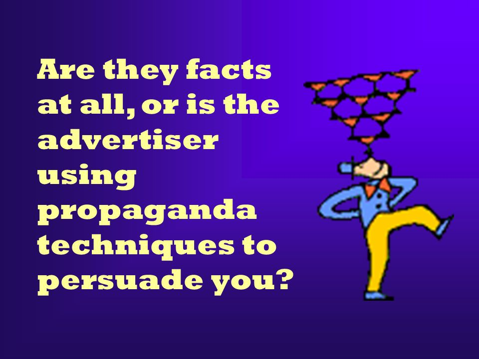 Are they facts at all, or is the advertiser using propaganda techniques to persuade you