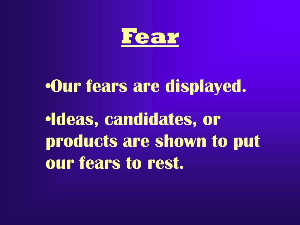 Fear Our fears are displayed. Ideas, candidates, or products are shown to put our fears to rest.