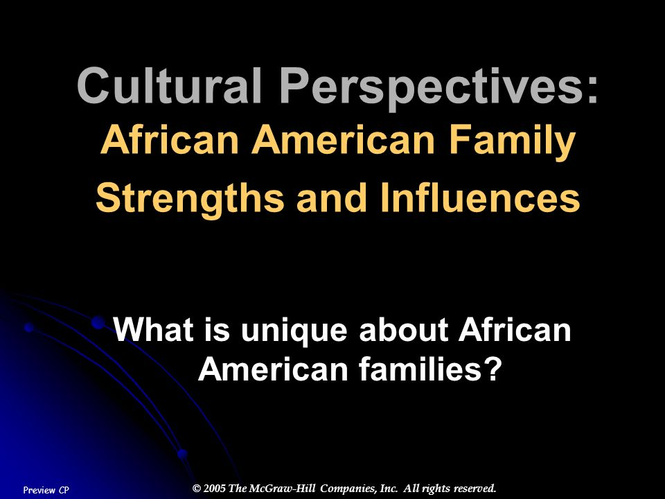 © 2005 The McGraw-Hill Companies, Inc. All rights reserved. Cultural Perspectives: African American Family Strengths and Influences What is unique abo
