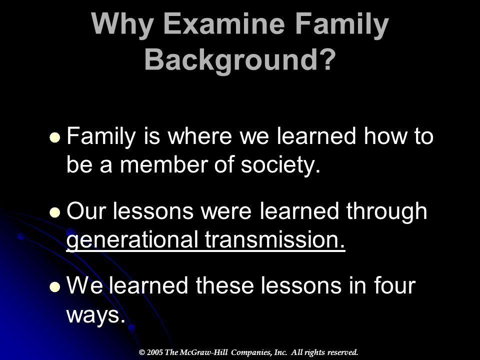 © 2005 The McGraw-Hill Companies, Inc. All rights reserved. Why Examine Family Background? Family is where we learned how to be a member of society. O