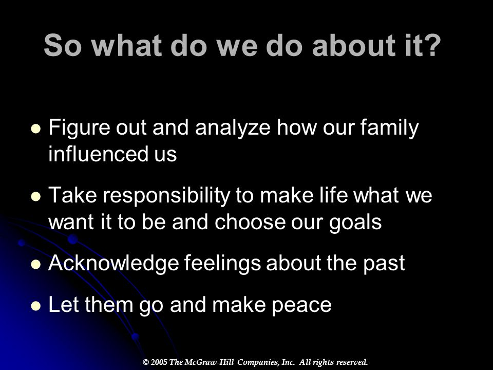 © 2005 The McGraw-Hill Companies, Inc. All rights reserved. So what do we do about it? Figure out and analyze how our family influenced us Take respon