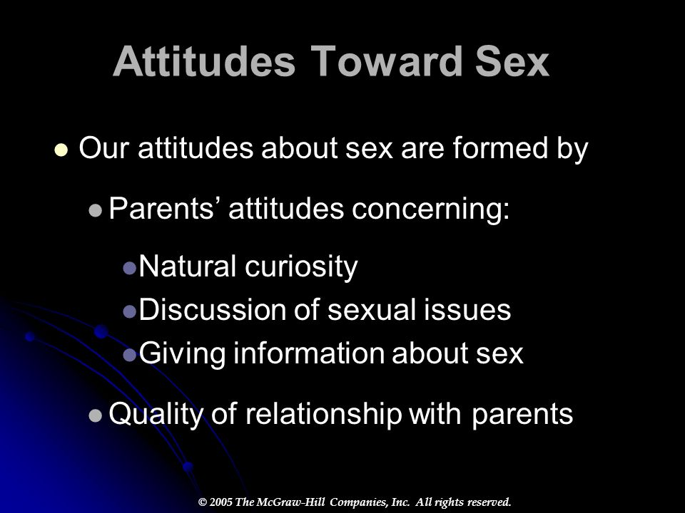 Attitudes Toward Sex Our attitudes about sex are formed by Parents' attitudes concerning: Natural curiosity Discussion of sexual issues Giving informa