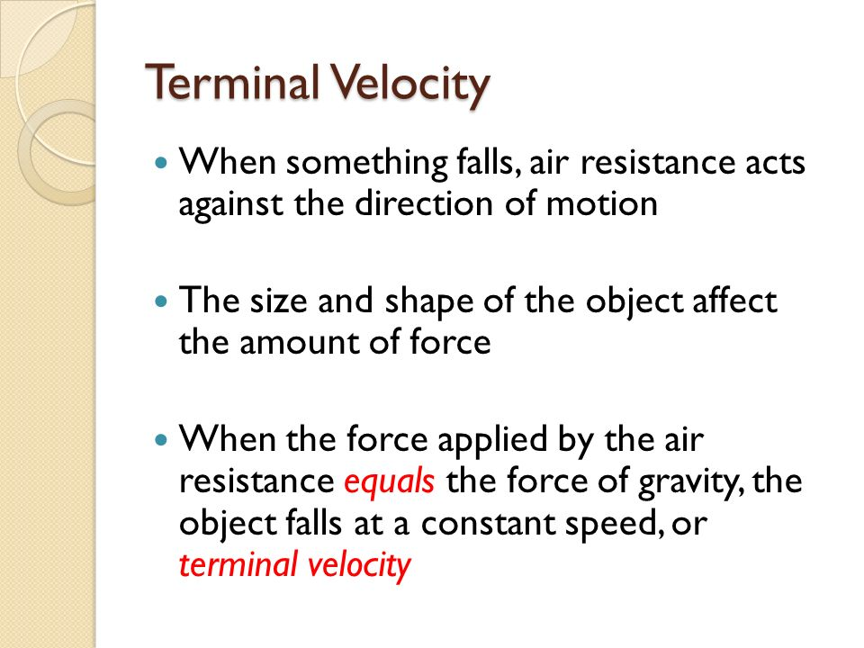 Terminal Velocity When something falls, air resistance acts against the direction of motion The size and shape of the object affect the amount of force When the force applied by the air resistance equals the force of gravity, the object falls at a constant speed, or terminal velocity