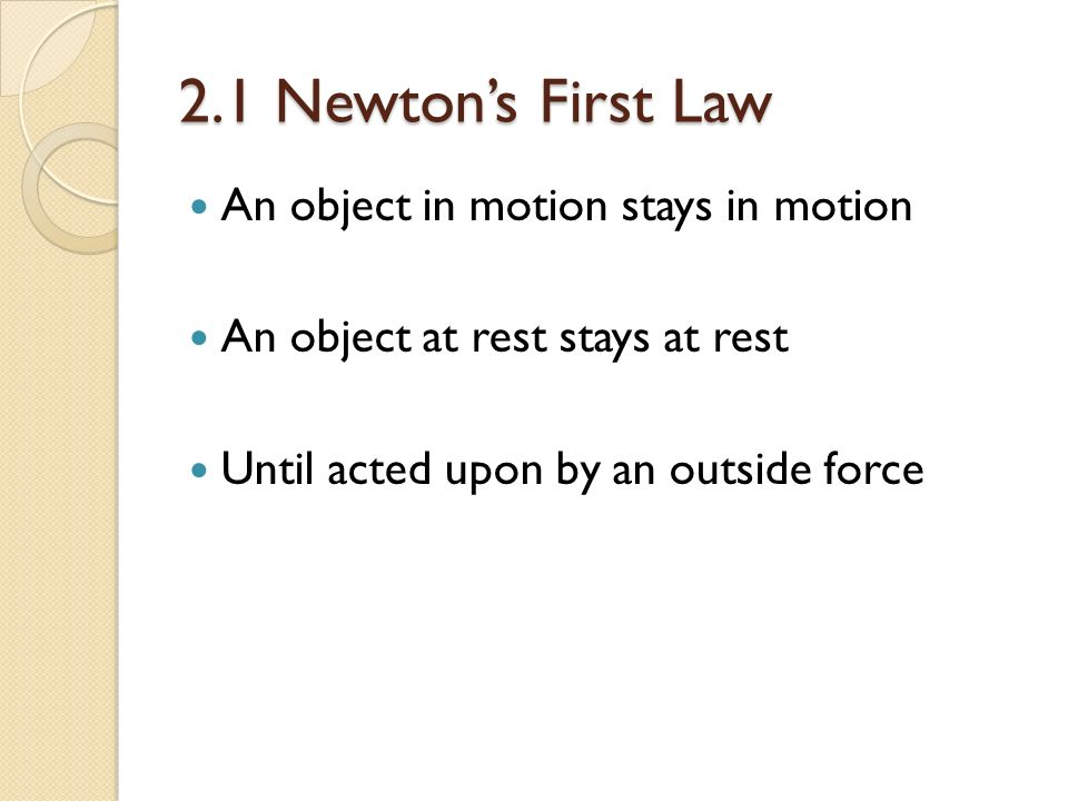 2.1 Newton's First Law An object in motion stays in motion An object at rest stays at rest Until acted upon by an outside force