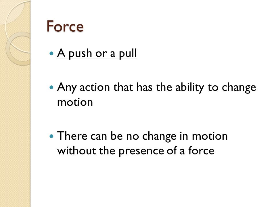 Force A push or a pull Any action that has the ability to change motion There can be no change in motion without the presence of a force