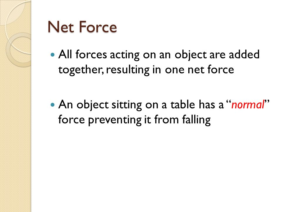 Net Force All forces acting on an object are added together, resulting in one net force An object sitting on a table has a normal force preventing it from falling