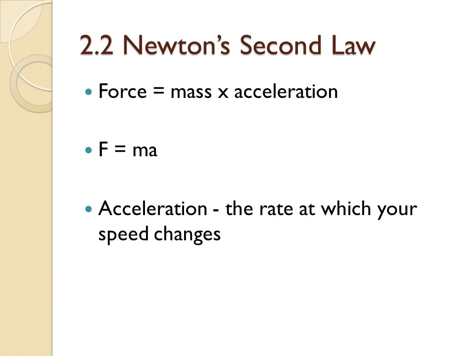 2.2 Newton's Second Law Force = mass x acceleration F = ma Acceleration - the rate at which your speed changes