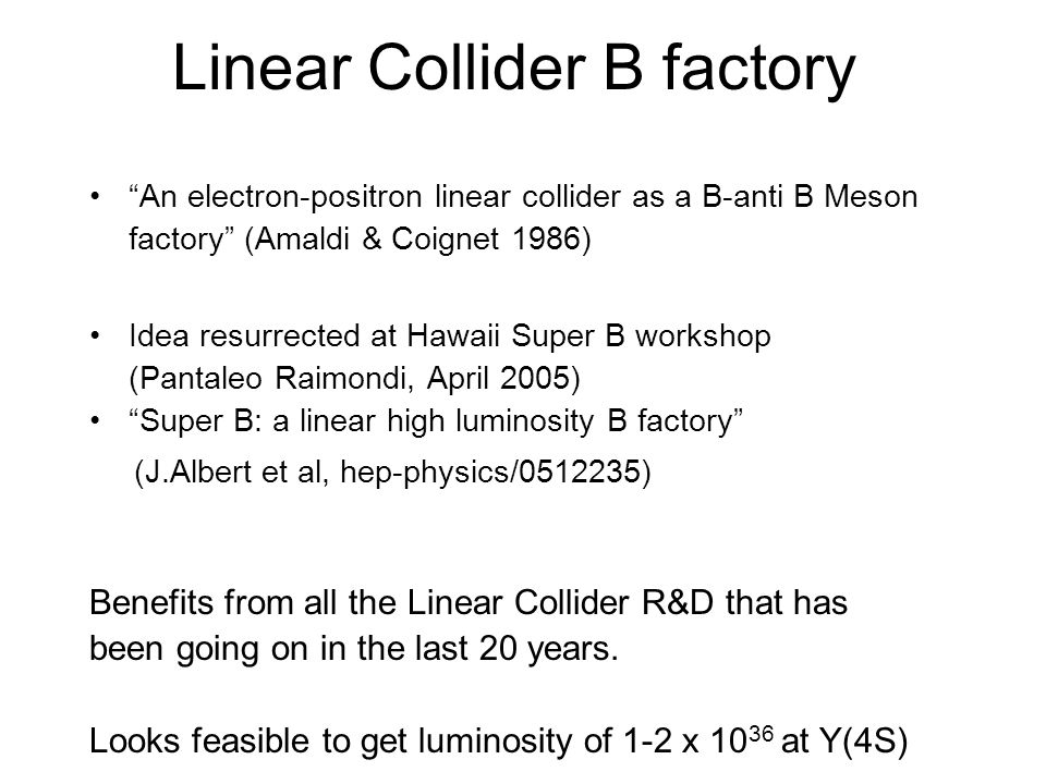 Linear Collider B factory An electron-positron linear collider as a B-anti B Meson factory (Amaldi & Coignet 1986) Idea resurrected at Hawaii Super B workshop (Pantaleo Raimondi, April 2005) Super B: a linear high luminosity B factory (J.Albert et al, hep-physics/ ) Benefits from all the Linear Collider R&D that has been going on in the last 20 years.