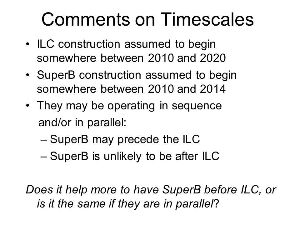 Comments on Timescales ILC construction assumed to begin somewhere between 2010 and 2020 SuperB construction assumed to begin somewhere between 2010 and 2014 They may be operating in sequence and/or in parallel: –SuperB may precede the ILC –SuperB is unlikely to be after ILC Does it help more to have SuperB before ILC, or is it the same if they are in parallel