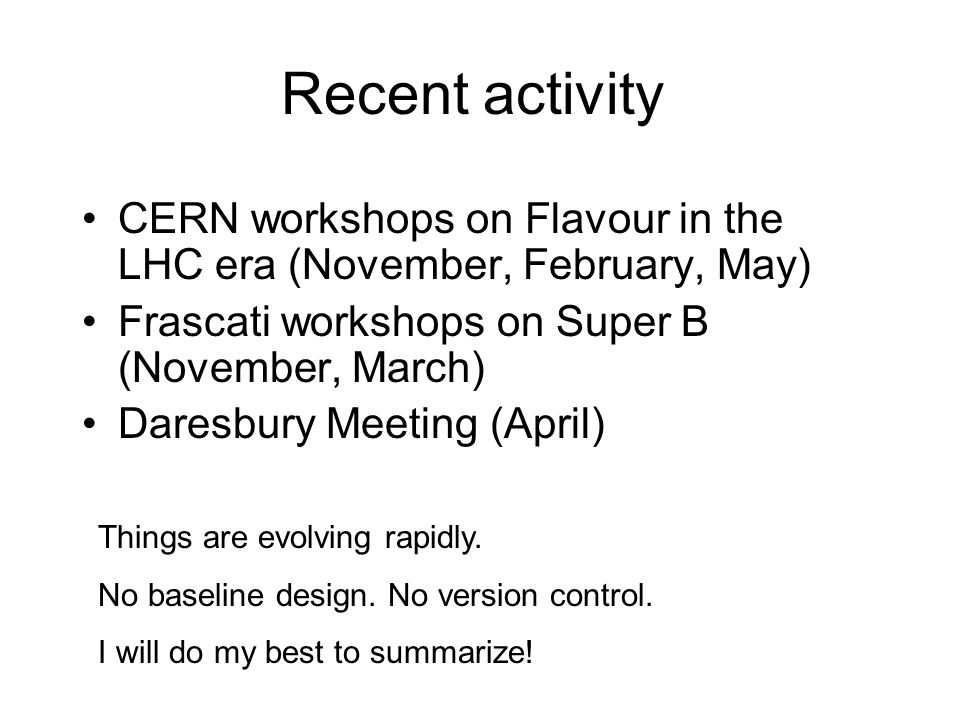 Recent activity CERN workshops on Flavour in the LHC era (November, February, May) Frascati workshops on Super B (November, March) Daresbury Meeting (April) Things are evolving rapidly.