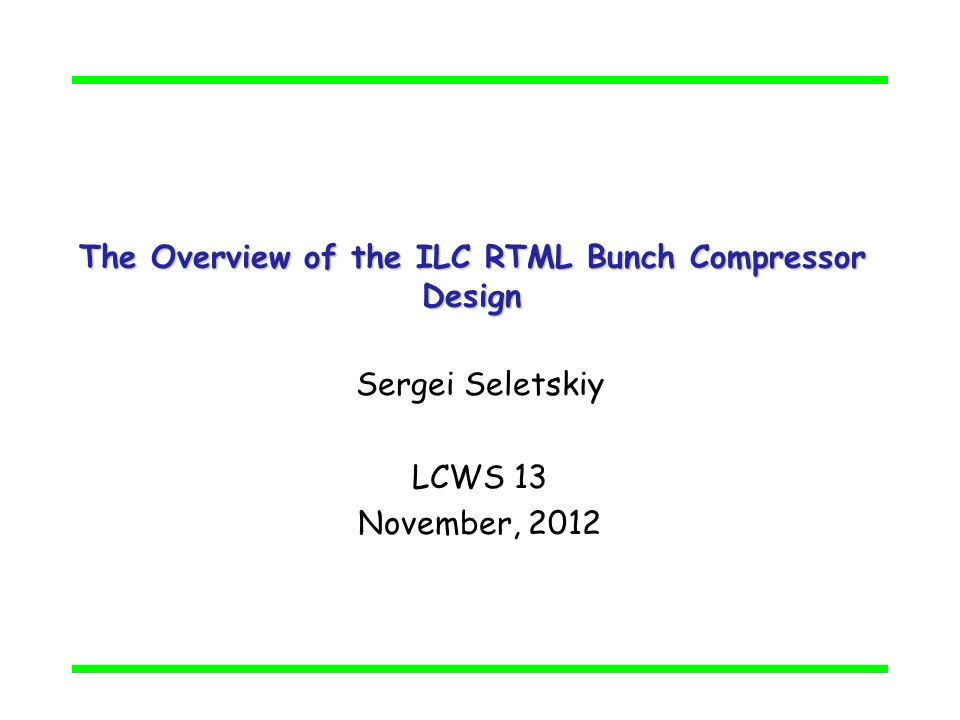 The Overview of the ILC RTML Bunch Compressor Design Sergei Seletskiy LCWS 13 November, 2012