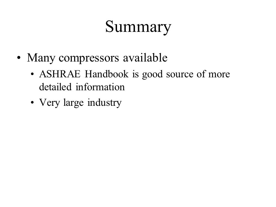 Summary Many compressors available ASHRAE Handbook is good source of more detailed information Very large industry