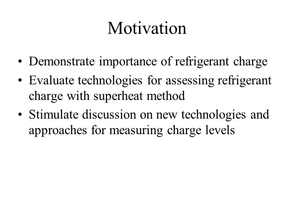 Motivation Demonstrate importance of refrigerant charge Evaluate technologies for assessing refrigerant charge with superheat method Stimulate discussion on new technologies and approaches for measuring charge levels