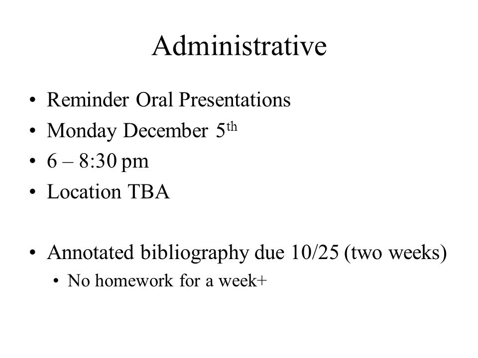 Administrative Reminder Oral Presentations Monday December 5 th 6 – 8:30 pm Location TBA Annotated bibliography due 10/25 (two weeks) No homework for a week+