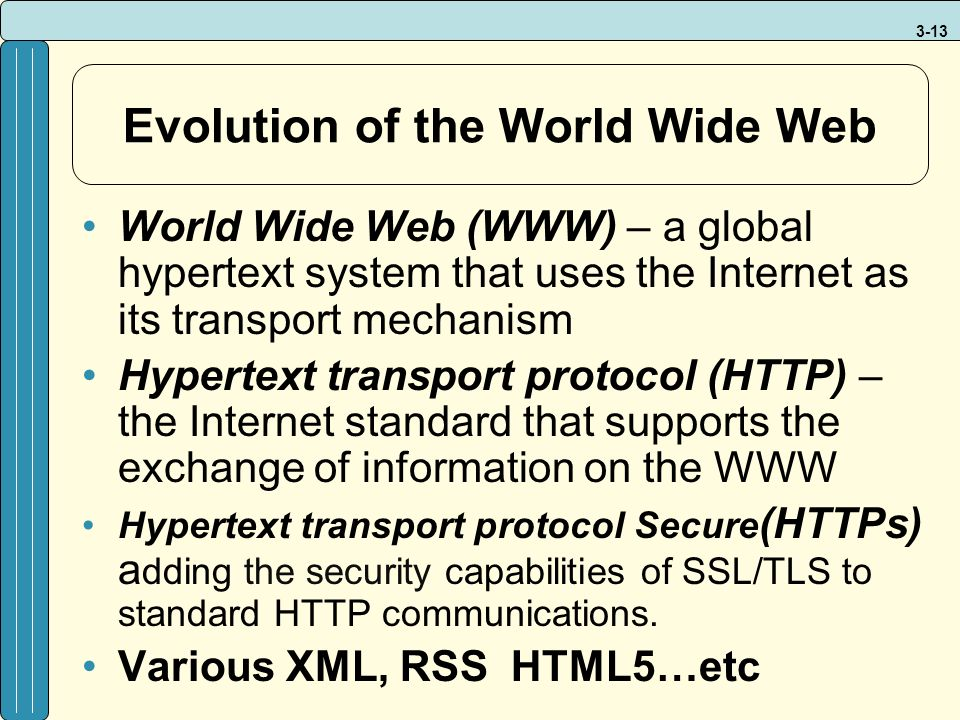 3-13 Evolution of the World Wide Web World Wide Web (WWW) – a global hypertext system that uses the Internet as its transport mechanism Hypertext transport protocol (HTTP) – the Internet standard that supports the exchange of information on the WWW Hypertext transport protocol Secure (HTTPs) a dding the security capabilities of SSL/TLS to standard HTTP communications.