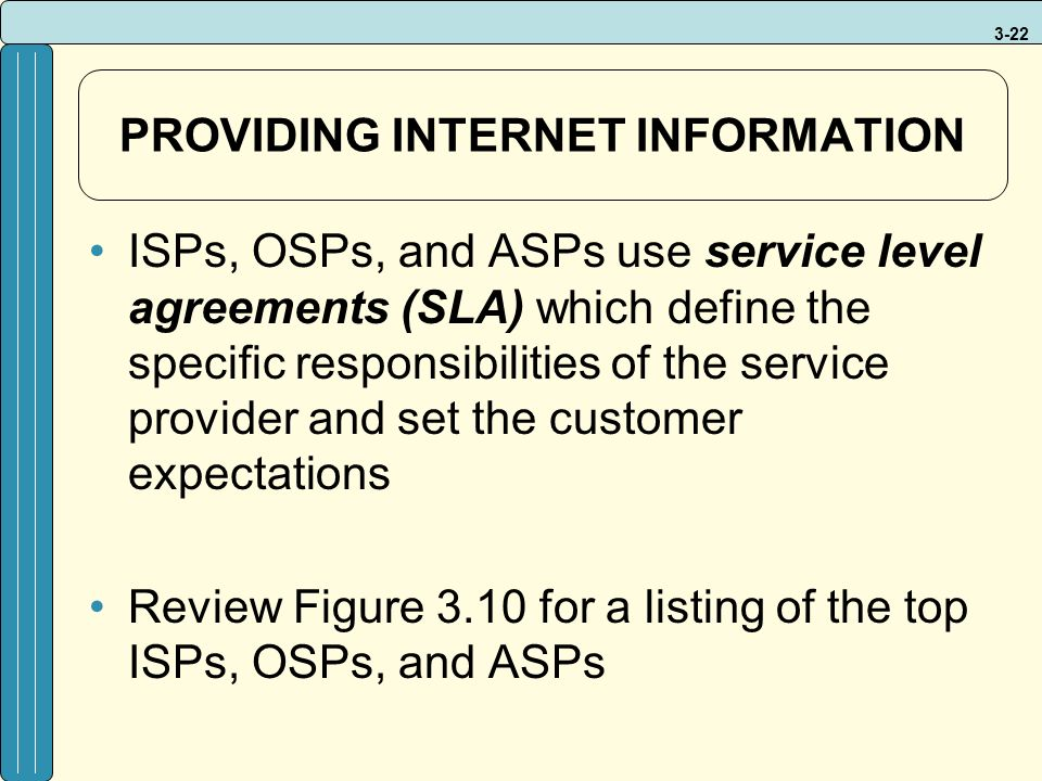 3-22 PROVIDING INTERNET INFORMATION ISPs, OSPs, and ASPs use service level agreements (SLA) which define the specific responsibilities of the service provider and set the customer expectations Review Figure 3.10 for a listing of the top ISPs, OSPs, and ASPs