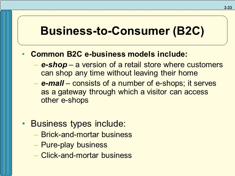 3-33 Business-to-Consumer (B2C) Common B2C e-business models include: –e-shop – a version of a retail store where customers can shop any time without leaving their home –e-mall – consists of a number of e-shops; it serves as a gateway through which a visitor can access other e-shops Business types include: –Brick-and-mortar business –Pure-play business –Click-and-mortar business