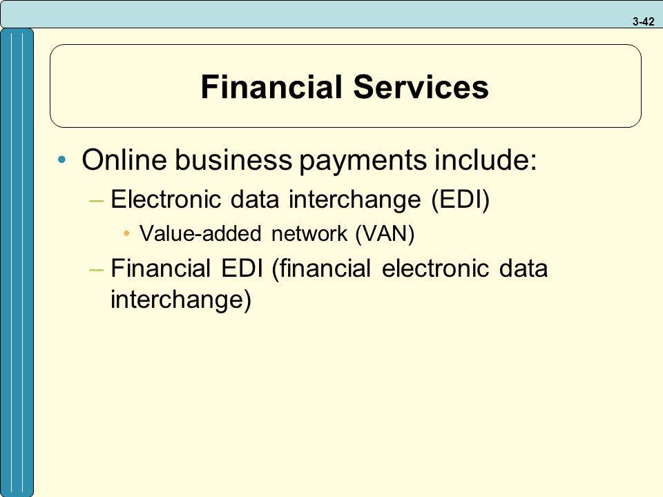 3-42 Financial Services Online business payments include: –Electronic data interchange (EDI) Value-added network (VAN) –Financial EDI (financial electronic data interchange)