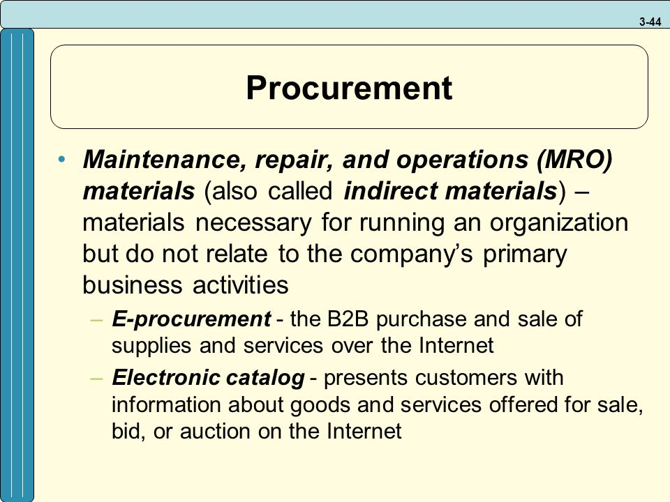 3-44 Procurement Maintenance, repair, and operations (MRO) materials (also called indirect materials) – materials necessary for running an organization but do not relate to the company's primary business activities –E-procurement - the B2B purchase and sale of supplies and services over the Internet –Electronic catalog - presents customers with information about goods and services offered for sale, bid, or auction on the Internet
