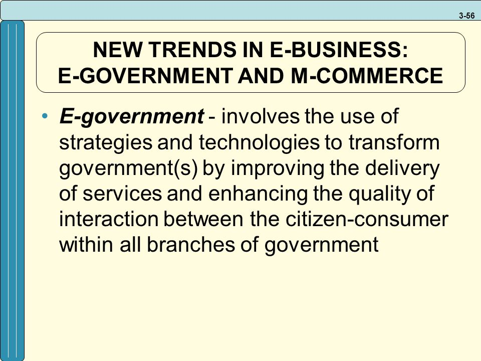 3-56 NEW TRENDS IN E-BUSINESS: E-GOVERNMENT AND M-COMMERCE E-government - involves the use of strategies and technologies to transform government(s) by improving the delivery of services and enhancing the quality of interaction between the citizen-consumer within all branches of government