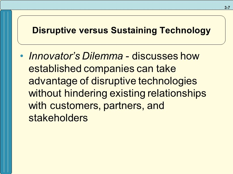 3-7 Disruptive versus Sustaining Technology Innovator's Dilemma - discusses how established companies can take advantage of disruptive technologies without hindering existing relationships with customers, partners, and stakeholders