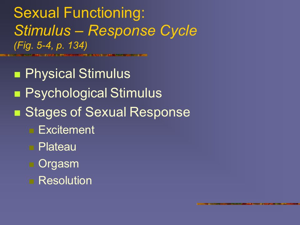 Sexual Functioning: Stimulus – Response Cycle (Fig. 5-4, p. 134) Physical Stimulus Psychological Stimulus Stages of Sexual Response Excitement Plateau