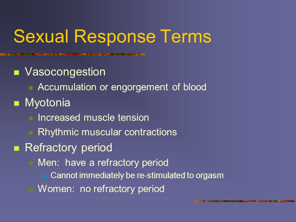 Sexual Response Terms Vasocongestion Accumulation or engorgement of blood Myotonia Increased muscle tension Rhythmic muscular contractions Refractory