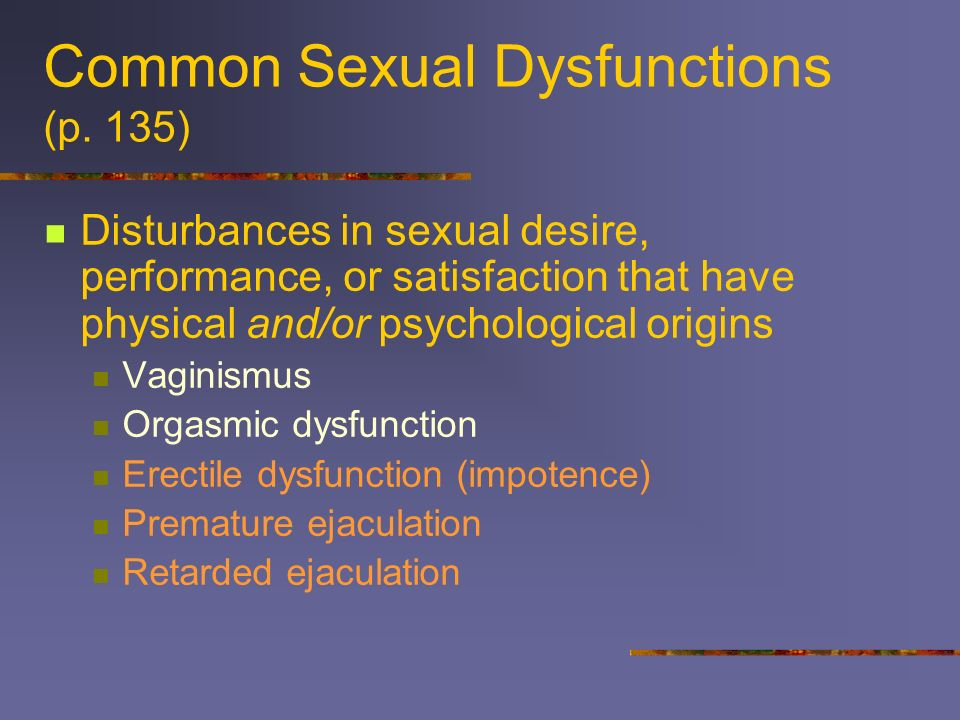 Common Sexual Dysfunctions (p. 135) Disturbances in sexual desire, performance, or satisfaction that have physical and/or psychological origins Vagini
